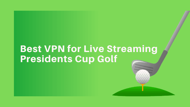 Best VPN for Presidents Cup Golf streaming